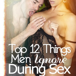 Top 12 Things men ignore during sex